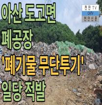 아산 도고면 폐공장 '폐기물 무단투기' 일당 적발